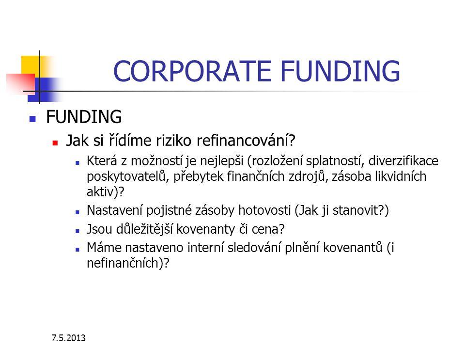 7.5.2013 CORPORATE FUNDING FUNDING Jak si řídíme riziko refinancování? Která z možností je nejlepši (rozložení splatností, diverzifikace poskytovatelů