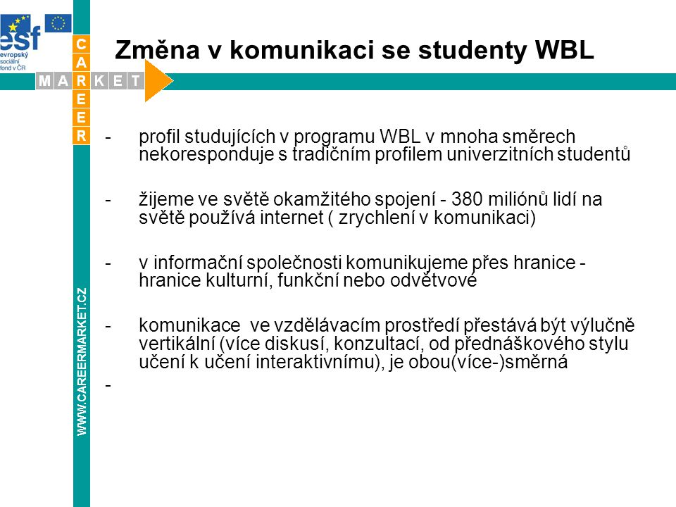 Změna v komunikaci se studenty WBL -profil studujících v programu WBL v mnoha směrech nekoresponduje s tradičním profilem univerzitních studentů -žijeme ve světě okamžitého spojení - 380 miliónů lidí na světě používá internet ( zrychlení v komunikaci) -v informační společnosti komunikujeme přes hranice - hranice kulturní, funkční nebo odvětvové -komunikace ve vzdělávacím prostředí přestává být výlučně vertikální (více diskusí, konzultací, od přednáškového stylu učení k učení interaktivnímu), je obou(více-)směrná WWW.CAREERMARKET.CZ