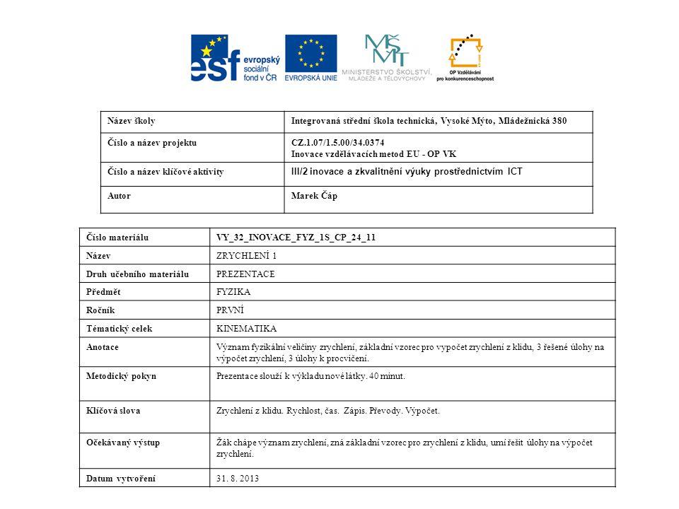 Název školyIntegrovaná střední škola technická, Vysoké Mýto, Mládežnická 380 Číslo a název projektuCZ.1.07/1.5.00/34.0374 Inovace vzdělávacích metod EU - OP VK Číslo a název klíčové aktivity III/2 inovace a zkvalitnění výuky prostřednictvím ICT AutorMarek Čáp Číslo materiáluVY_32_INOVACE_FYZ_1S_CP_24_11 NázevZRYCHLENÍ 1 Druh učebního materiáluPREZENTACE PředmětFYZIKA RočníkPRVNÍ Tématický celekKINEMATIKA AnotaceVýznam fyzikální veličiny zrychlení, základní vzorec pro vypočet zrychlení z klidu, 3 řešené úlohy na výpočet zrychlení, 3 úlohy k procvičení.