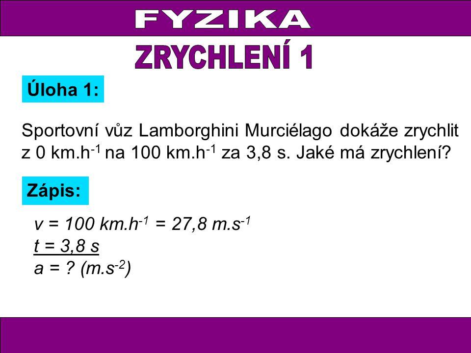 Úloha 1: Zápis: v = 100 km.h -1 = 27,8 m.s -1 t = 3,8 s a = .