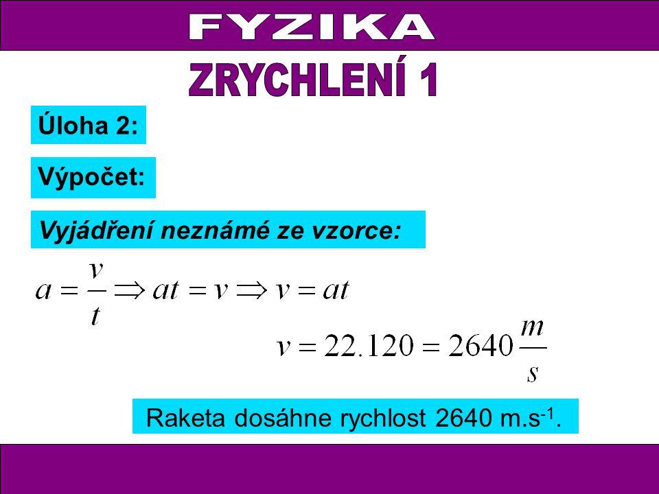 Úloha 2: Výpočet: Vyjádření neznámé ze vzorce: Raketa dosáhne rychlost 2640 m.s -1.