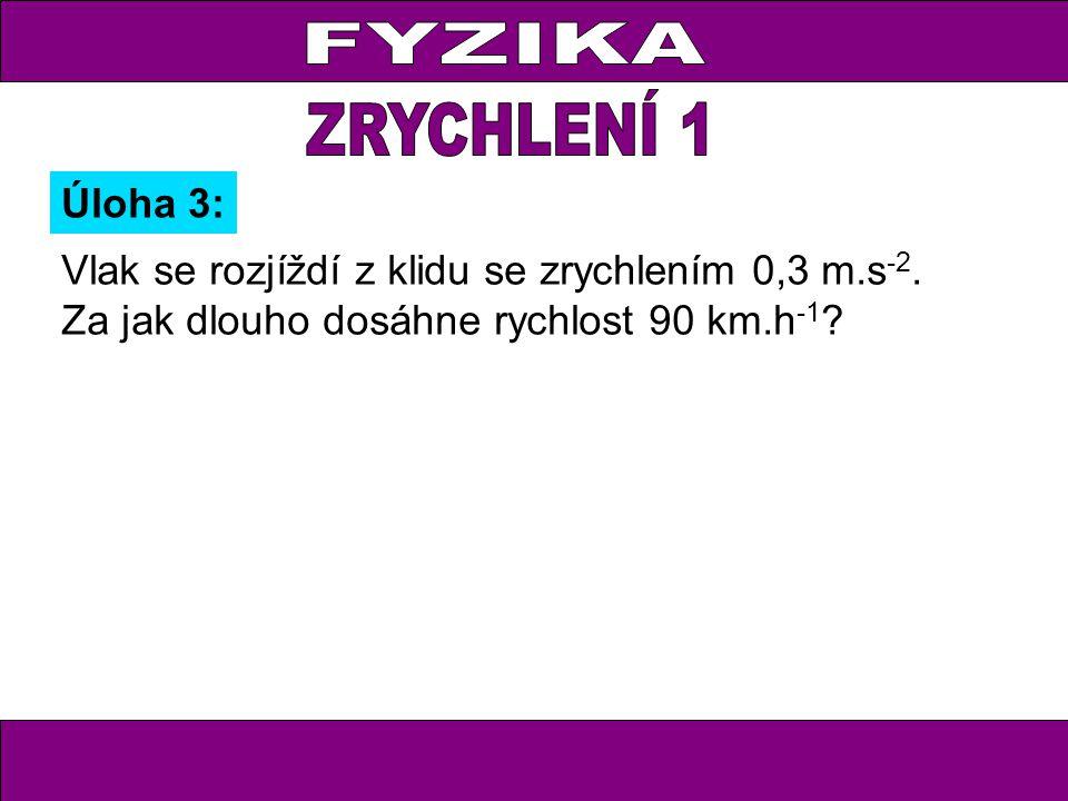 Úloha 3: Vlak se rozjíždí z klidu se zrychlením 0,3 m.s -2.