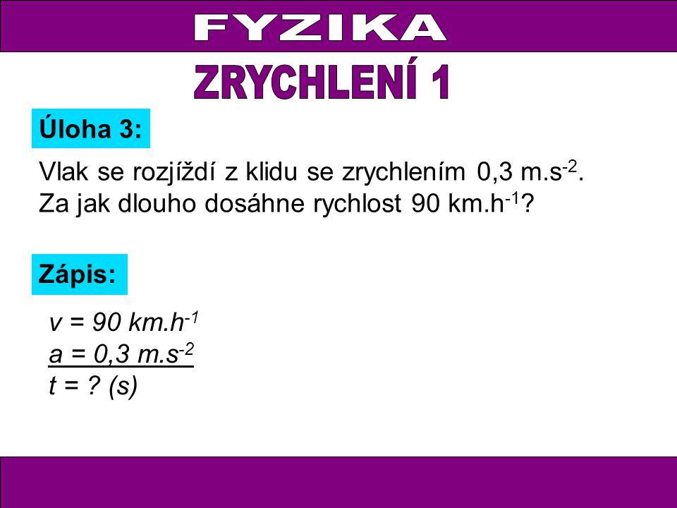 Úloha 3: Zápis: v = 90 km.h -1 a = 0,3 m.s -2 t = .