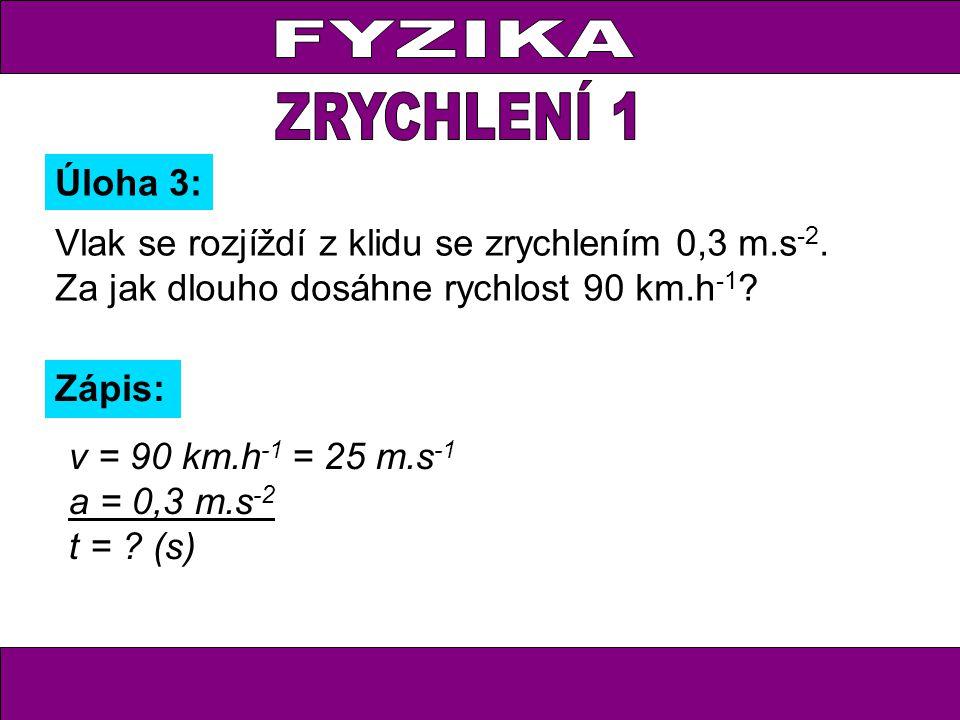Úloha 3: Zápis: v = 90 km.h -1 = 25 m.s -1 a = 0,3 m.s -2 t = .