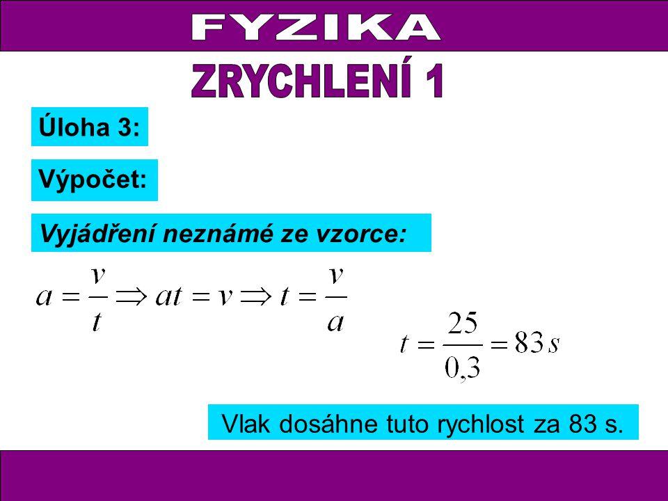 Úloha 3: Výpočet: Vyjádření neznámé ze vzorce: Vlak dosáhne tuto rychlost za 83 s.