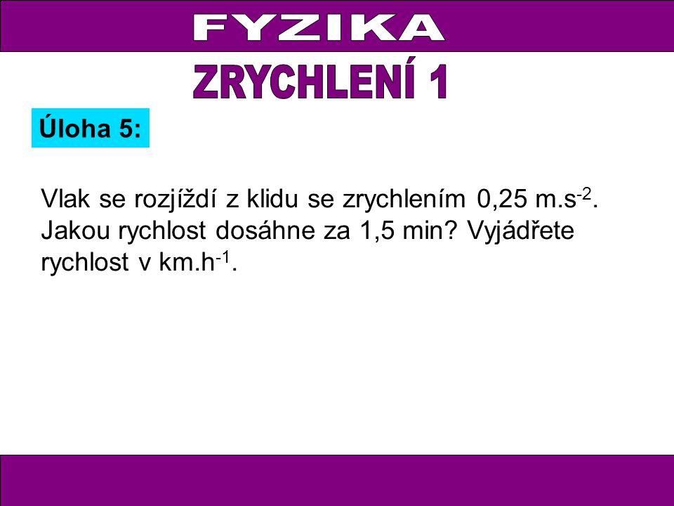 Úloha 5: Vlak se rozjíždí z klidu se zrychlením 0,25 m.s -2.