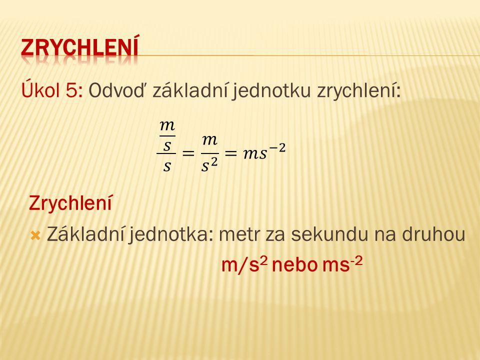 Úkol 5: Odvoď základní jednotku zrychlení: Zrychlení  Základní jednotka: metr za sekundu na druhou m/s 2 nebo ms -2