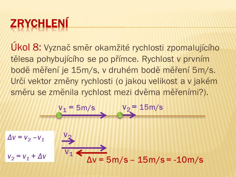 Úkol 8: Vyznač směr okamžité rychlosti zpomalujícího tělesa pohybujícího se po přímce. Rychlost v prvním bodě měření je 15m/s, v druhém bodě měření 5m