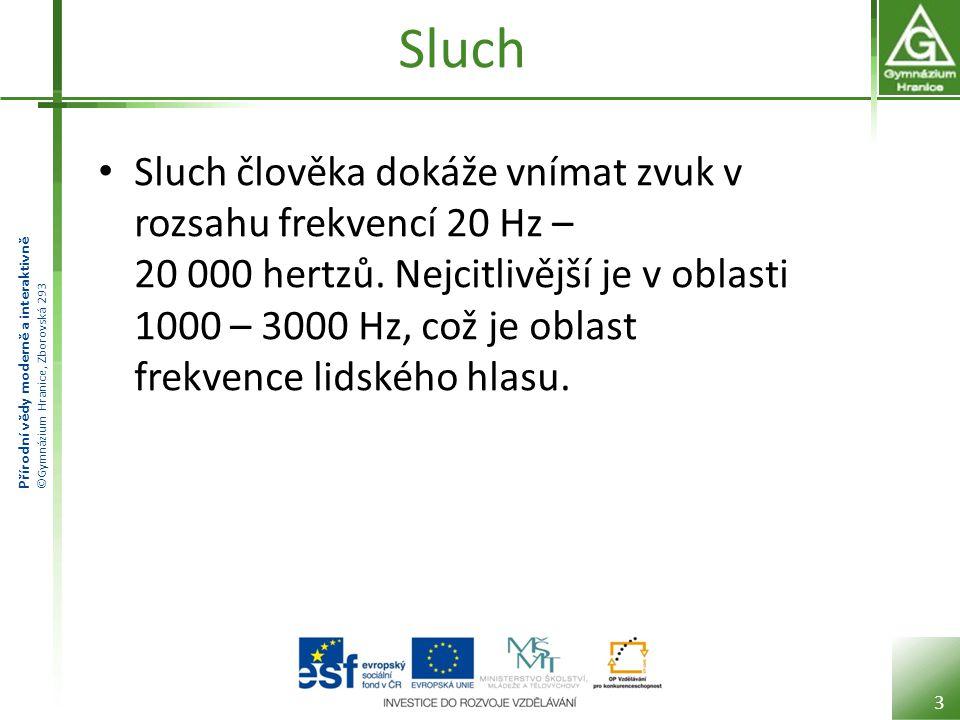 Přírodní vědy moderně a interaktivně ©Gymnázium Hranice, Zborovská 293 Sluch Sluch člověka dokáže vnímat zvuk v rozsahu frekvencí 20 Hz – 20 000 hertz
