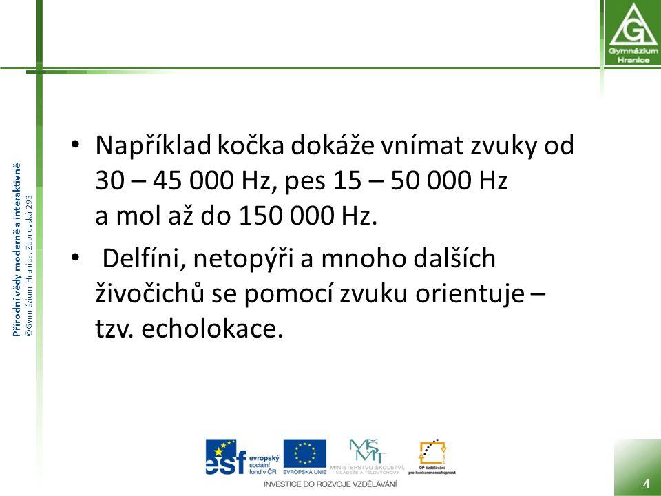 Přírodní vědy moderně a interaktivně ©Gymnázium Hranice, Zborovská 293 Například kočka dokáže vnímat zvuky od 30 – 45 000 Hz, pes 15 – 50 000 Hz a mol