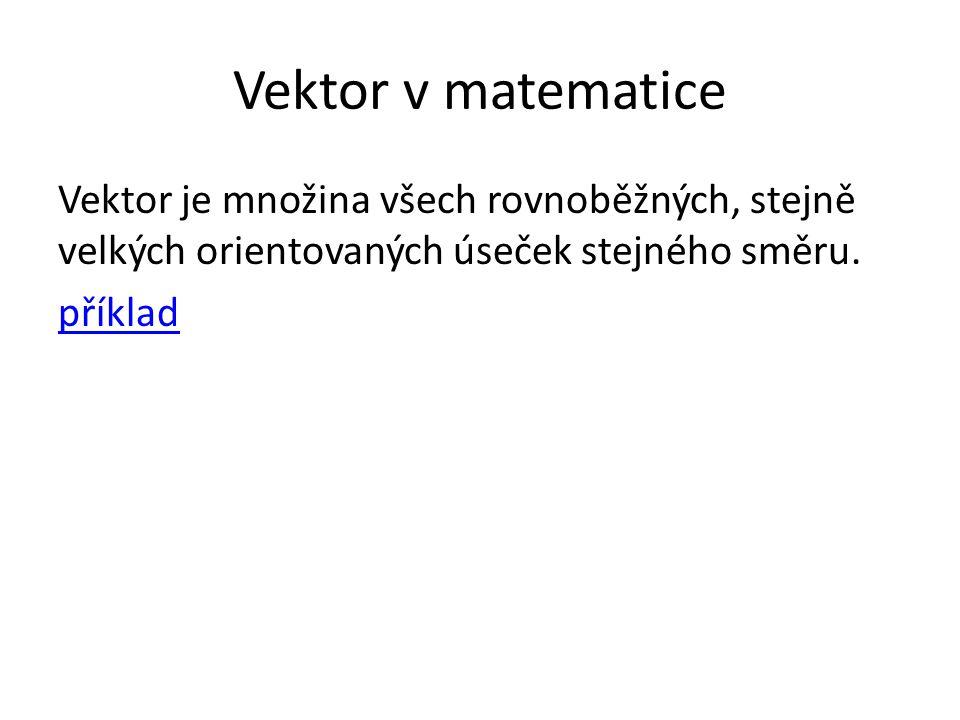 Vektor v matematice Vektor je množina všech rovnoběžných, stejně velkých orientovaných úseček stejného směru. příklad