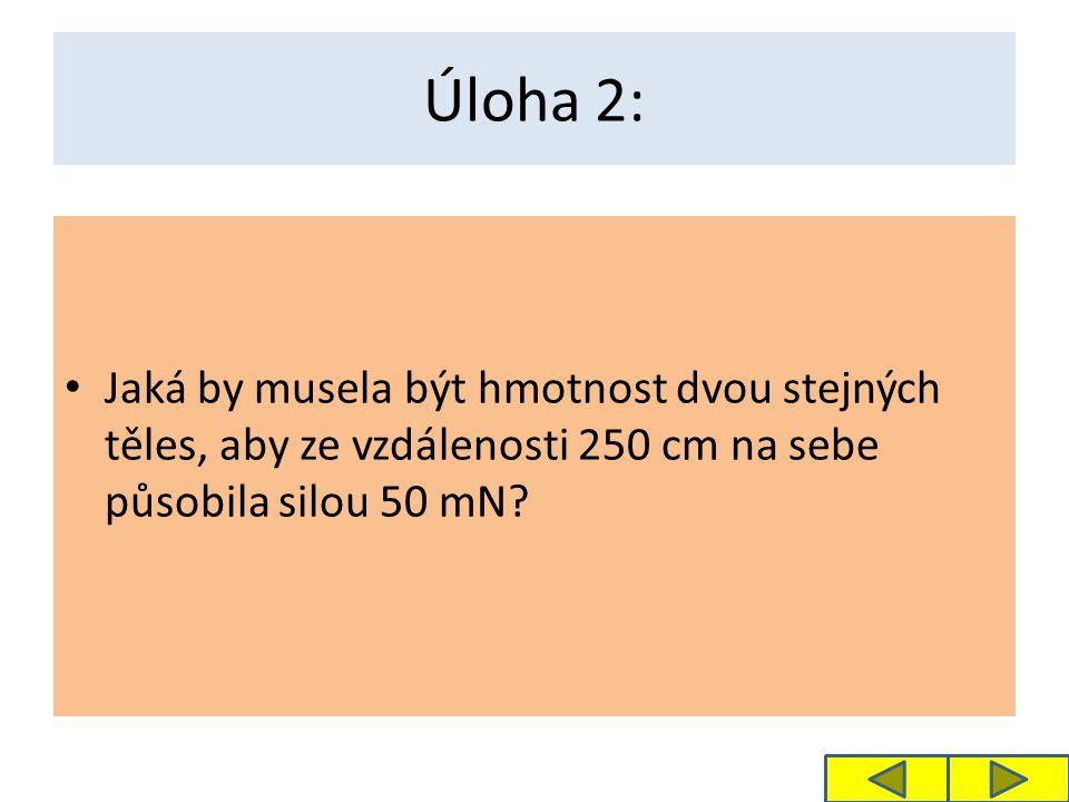 Úloha 2: Jaká by musela být hmotnost dvou stejných těles, aby ze vzdálenosti 250 cm na sebe působila silou 50 mN