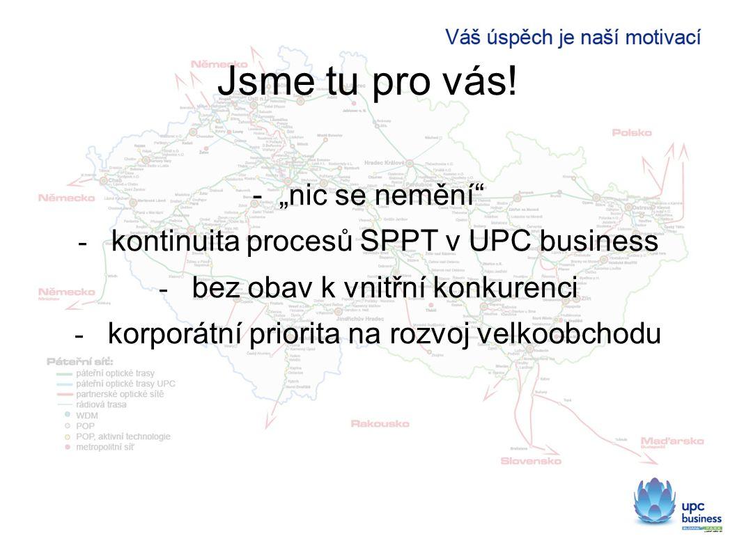 """Jsme tu pro vás! - """"nic se nemění"""" - kontinuita procesů SPPT v UPC business - bez obav k vnitřní konkurenci - korporátní priorita na rozvoj velkoobcho"""