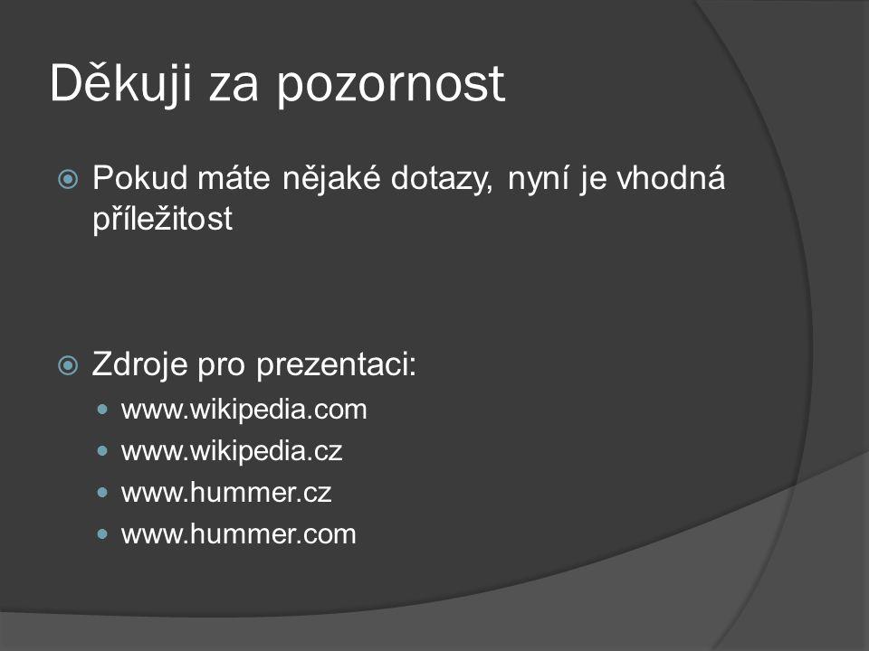 Děkuji za pozornost  Pokud máte nějaké dotazy, nyní je vhodná příležitost  Zdroje pro prezentaci: www.wikipedia.com www.wikipedia.cz www.hummer.cz www.hummer.com