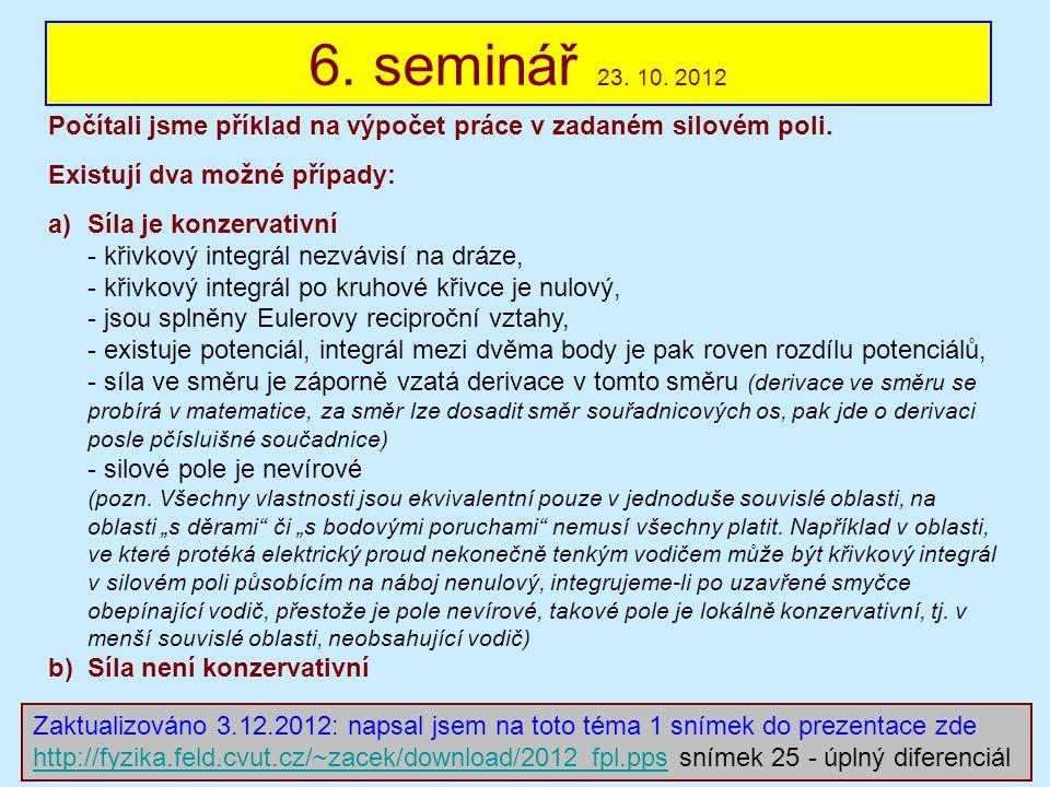 6. seminář 23. 10. 2012 Počítali jsme příklad na výpočet práce v zadaném silovém poli. Existují dva možné případy: a)Síla je konzervativní - křivkový