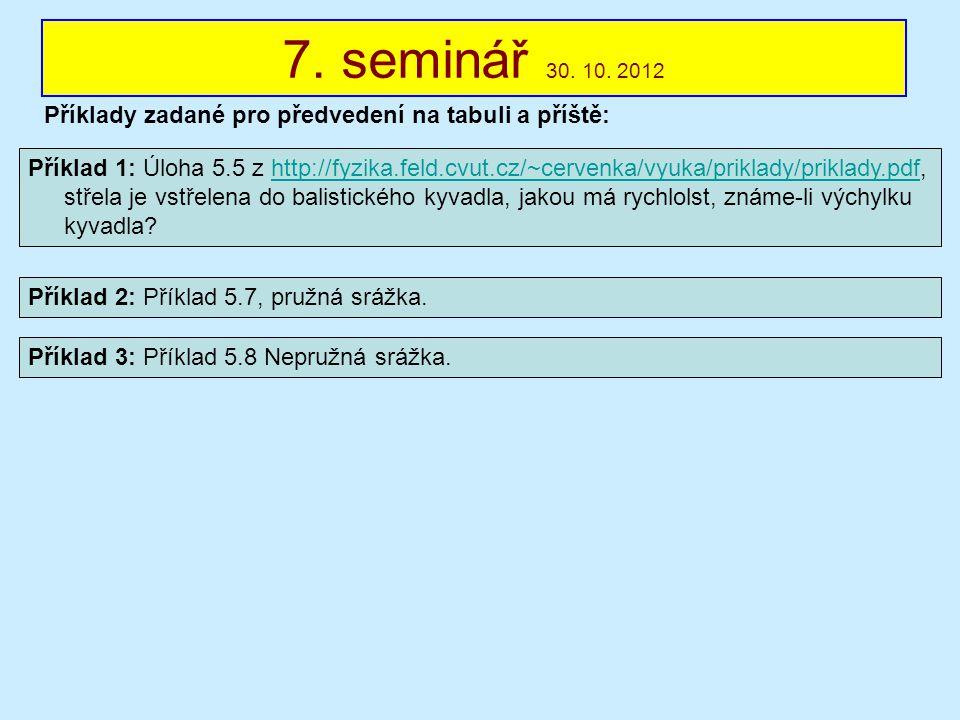 7. seminář 30. 10. 2012 Příklady zadané pro předvedení na tabuli a příště: Příklad 1: Úloha 5.5 z http://fyzika.feld.cvut.cz/~cervenka/vyuka/priklady/