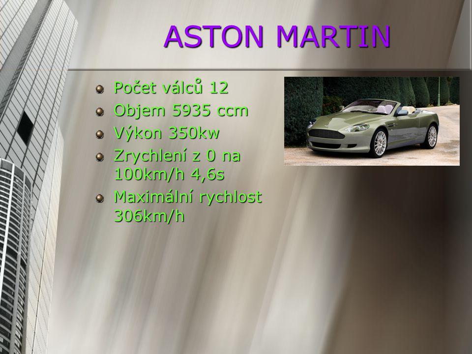 ASTON MARTIN Počet válců 12 Objem 5935 ccm Výkon 350kw Zrychlení z 0 na 100km/h 4,6s Maximální rychlost 306km/h