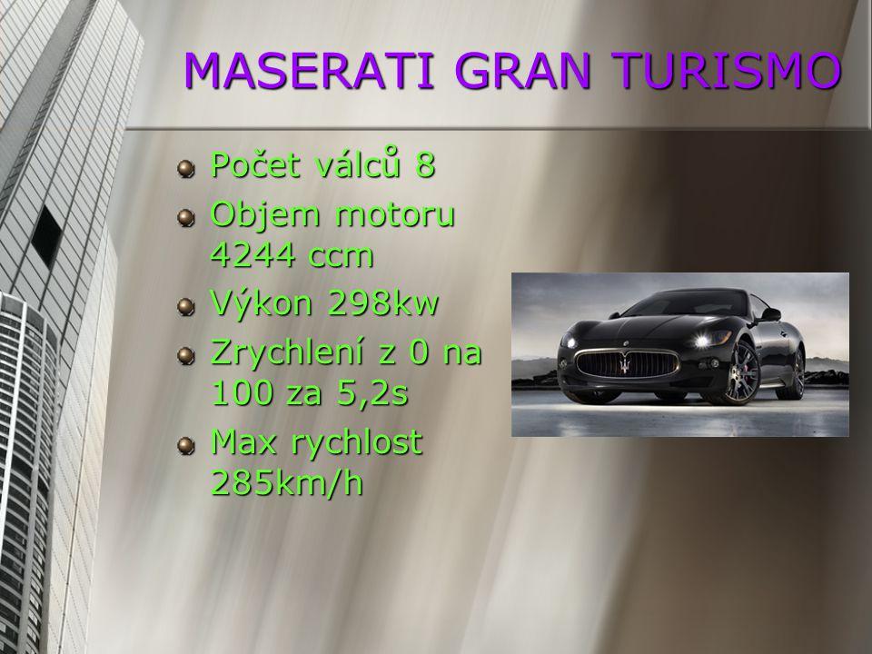 MASERATI GRAN TURISMO Počet válců 8 Objem motoru 4244 ccm Výkon 298kw Zrychlení z 0 na 100 za 5,2s Max rychlost 285km/h