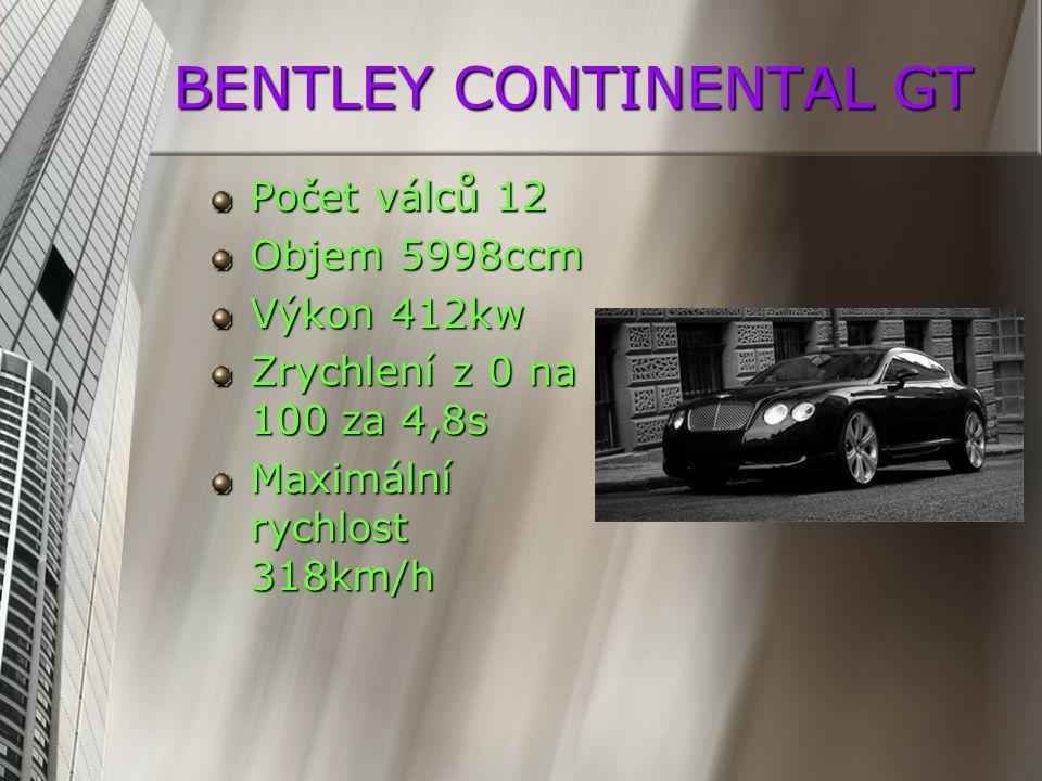 BENTLEY CONTINENTAL GT Počet válců 12 Objem 5998ccm Výkon 412kw Zrychlení z 0 na 100 za 4,8s Maximální rychlost 318km/h