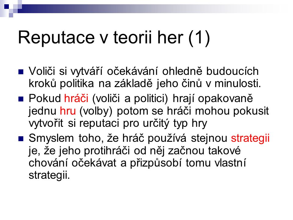 Reputace v teorii her (1) Voliči si vytváří očekávání ohledně budoucích kroků politika na základě jeho činů v minulosti.