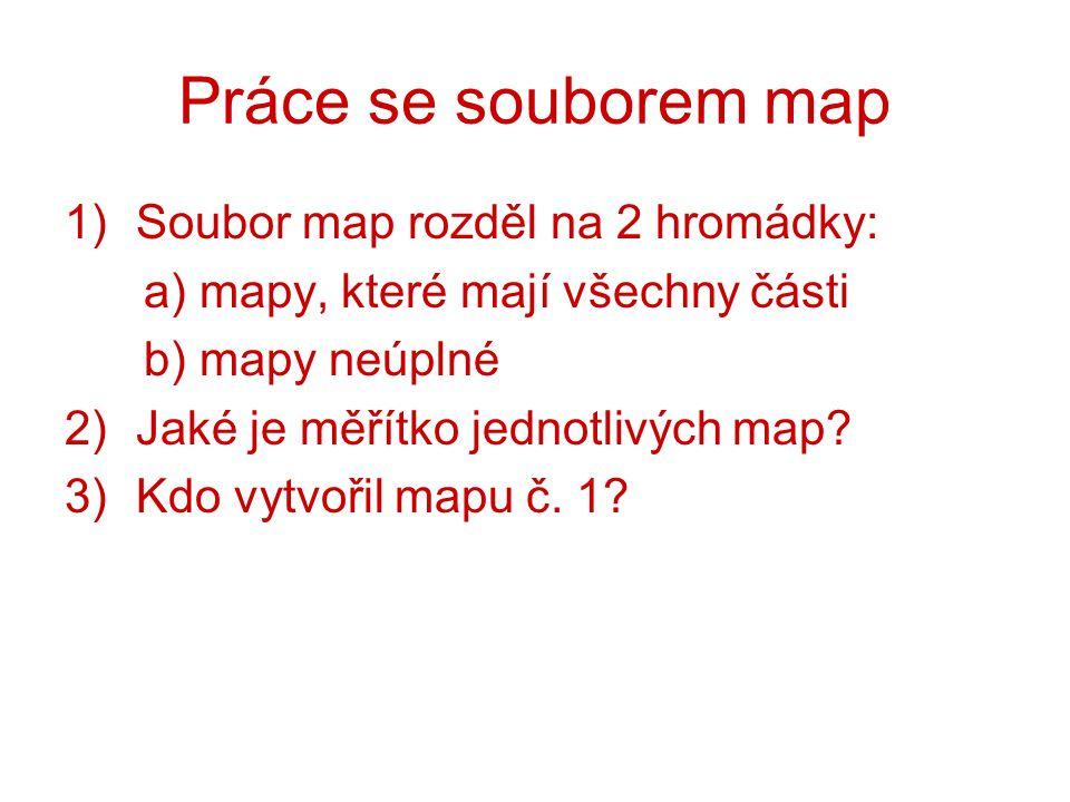 Práce se souborem map 1)Soubor map rozděl na 2 hromádky: a) mapy, které mají všechny části b) mapy neúplné 2)Jaké je měřítko jednotlivých map? 3)Kdo v