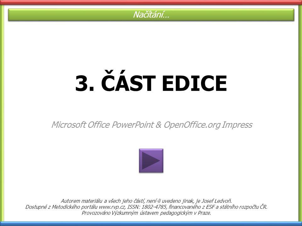 3. ČÁST EDICE Microsoft Office PowerPoint & OpenOffice.org Impress Načítání… Autorem materiálu a všech jeho částí, není-li uvedeno jinak, je Josef Led