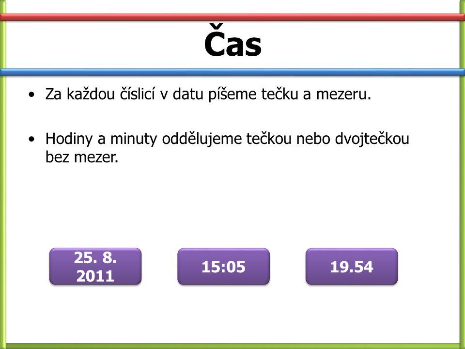 Čas Za každou číslicí v datu píšeme tečku a mezeru. Hodiny a minuty oddělujeme tečkou nebo dvojtečkou bez mezer. 25. 8. 2011 15:05 19.54