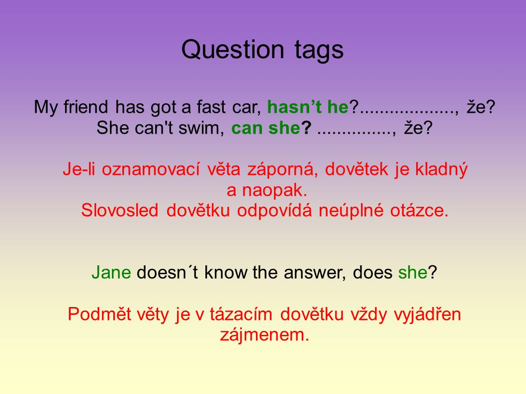 Question tags My friend has got a fast car, hasn't he?..................., že? She can't swim, can she?..............., že? Je-li oznamovací věta zápo
