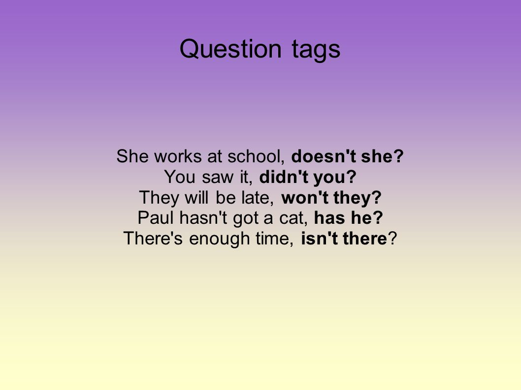 Question tags She works at school, doesn t she. You saw it, didn t you.