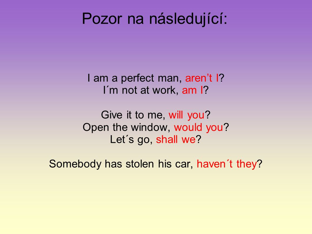 Pozor na následující: I am a perfect man, aren't I? I´m not at work, am I? Give it to me, will you? Open the window, would you? Let´s go, shall we? So
