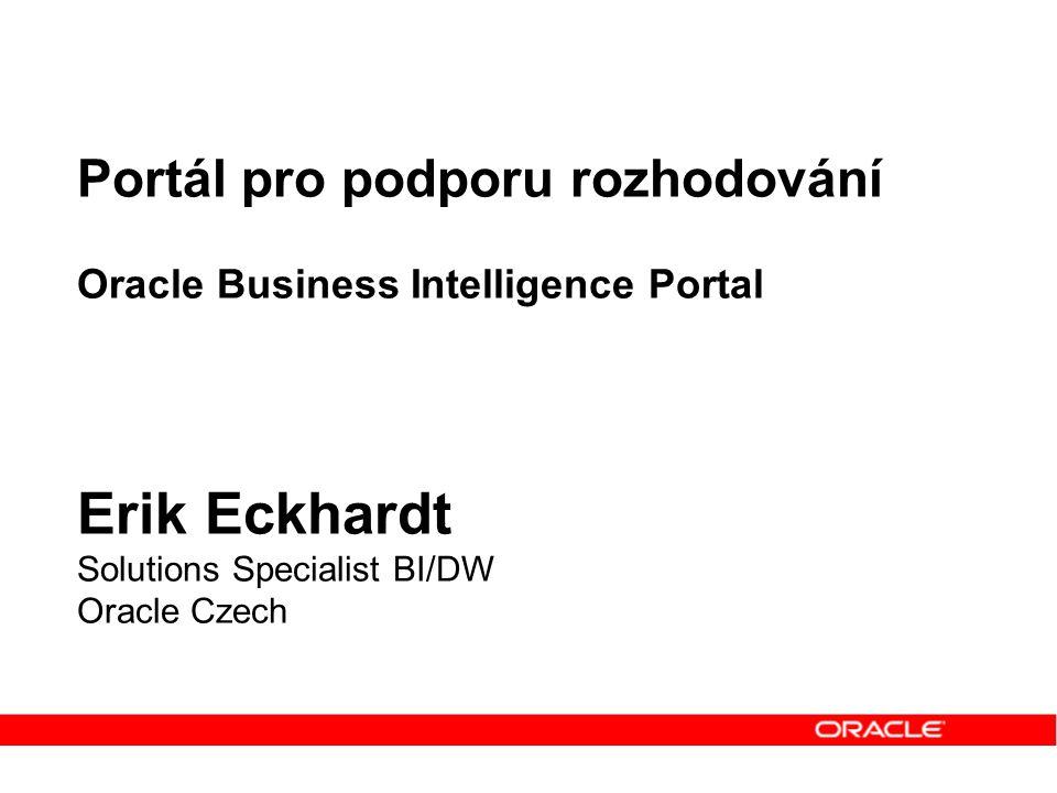 Portál pro podporu rozhodování Oracle Business Intelligence Portal Erik Eckhardt Solutions Specialist BI/DW Oracle Czech