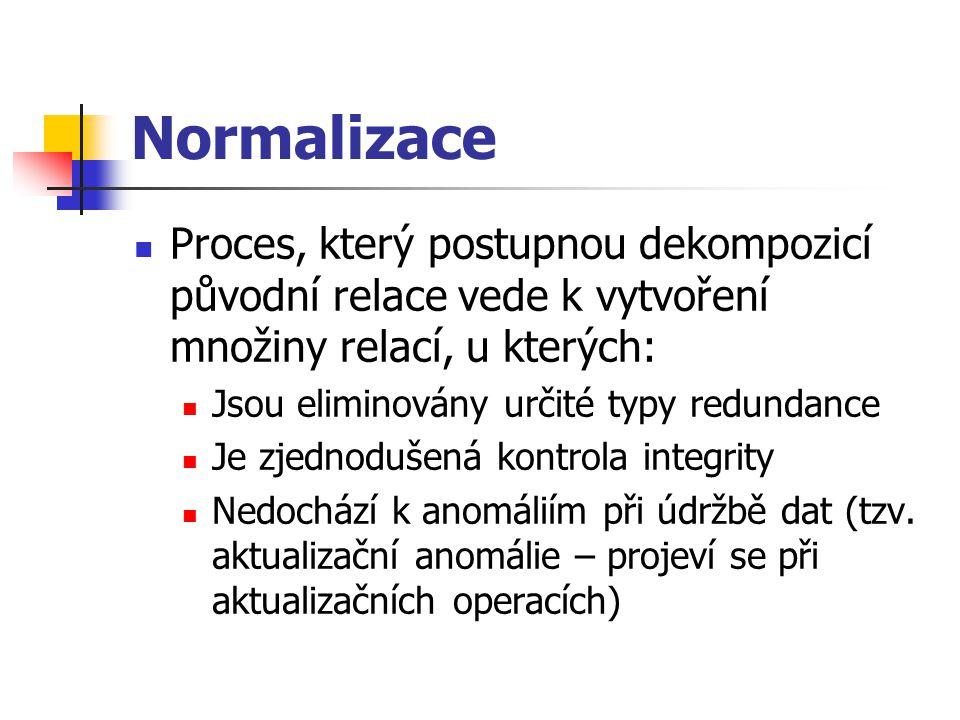 Normalizace Proces, který postupnou dekompozicí původní relace vede k vytvoření množiny relací, u kterých: Jsou eliminovány určité typy redundance Je zjednodušená kontrola integrity Nedochází k anomáliím při údržbě dat (tzv.