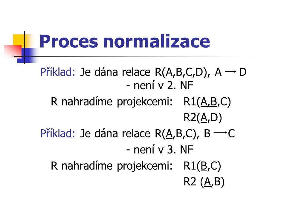 Proces normalizace Příklad: Je dána relace R(A,B,C,D), A D - není v 2.