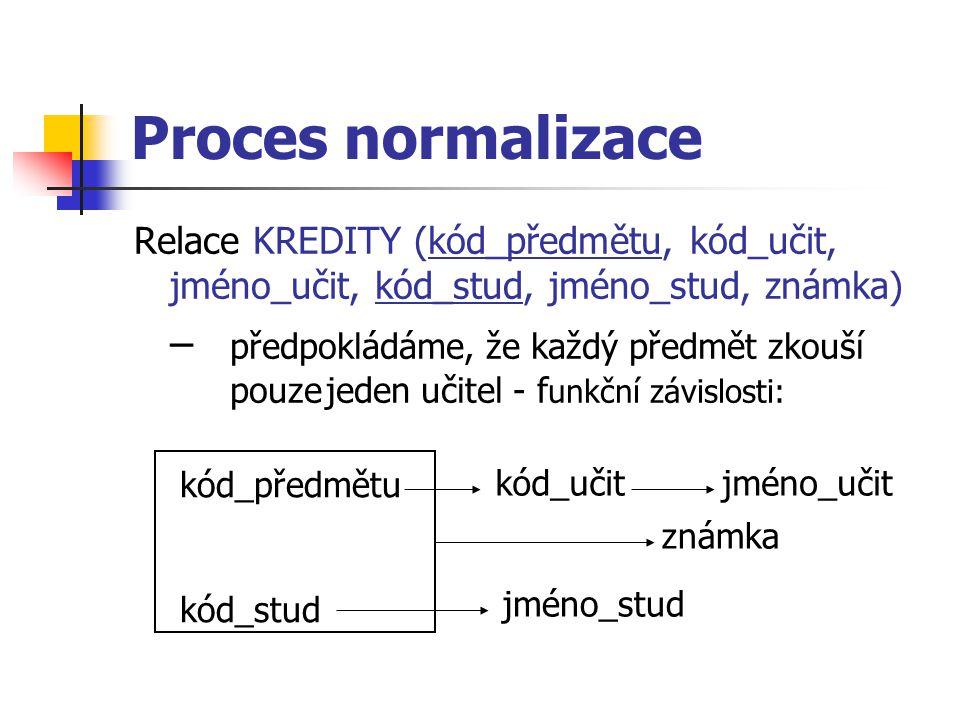 Proces normalizace Relace KREDITY (kód_předmětu, kód_učit, jméno_učit, kód_stud, jméno_stud, známka) – předpokládáme, že každý předmět zkouší pouzejeden učitel - f unkční závislosti: kód_předmětu kód_stud kód_učitjméno_učit jméno_stud známka