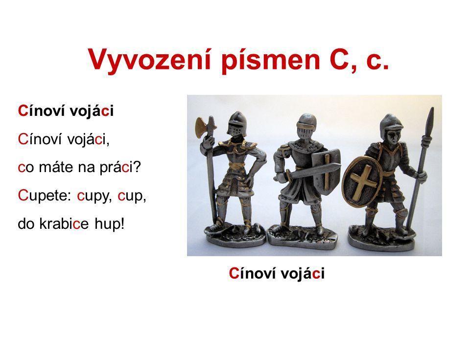 Vyvození písmen C, c. Cínoví vojáci Cínoví vojáci, co máte na práci? Cupete: cupy, cup, do krabice hup! Cínoví vojáci