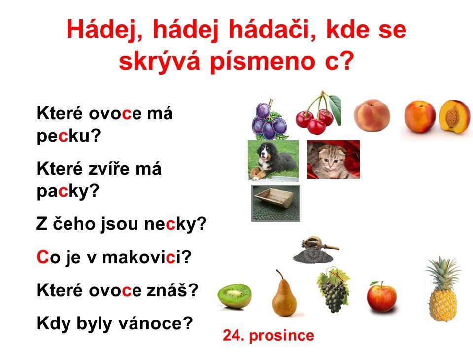 Hádej, hádej hádači, kde se skrývá písmeno c? Které ovoce má pecku? Které zvíře má packy? Z čeho jsou necky? Co je v makovici? Které ovoce znáš? Kdy b