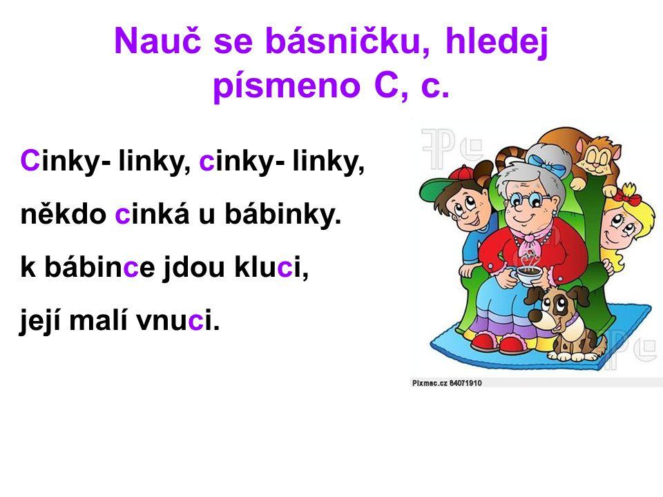 Nauč se básničku, hledej písmeno C, c. Cinky- linky, cinky- linky, někdo cinká u bábinky. k bábince jdou kluci, její malí vnuci.