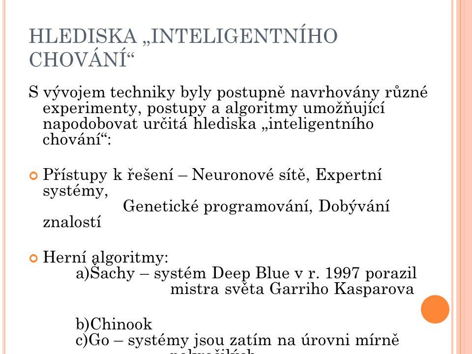 """HLEDISKA """"INTELIGENTNÍHO CHOVÁNÍ S vývojem techniky byly postupně navrhovány různé experimenty, postupy a algoritmy umožňující napodobovat určitá hlediska """"inteligentního chování : Přístupy k řešení – Neuronové sítě, Expertní systémy, Genetické programování, Dobývání znalostí Herní algoritmy: a)Šachy – systém Deep Blue v r."""