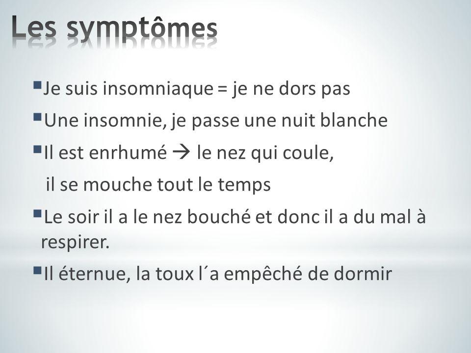  Je suis insomniaque = je ne dors pas  Une insomnie, je passe une nuit blanche  Il est enrhumé  le nez qui coule, il se mouche tout le temps  Le soir il a le nez bouché et donc il a du mal à respirer.
