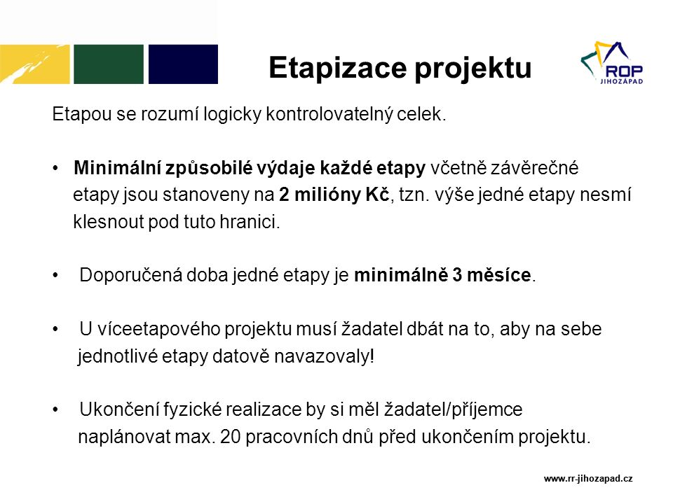 www.rr-jihozapad.cz www.rr-jihozapad.cz Etapizace projektu Etapou se rozumí logicky kontrolovatelný celek. Minimální způsobilé výdaje každé etapy včet
