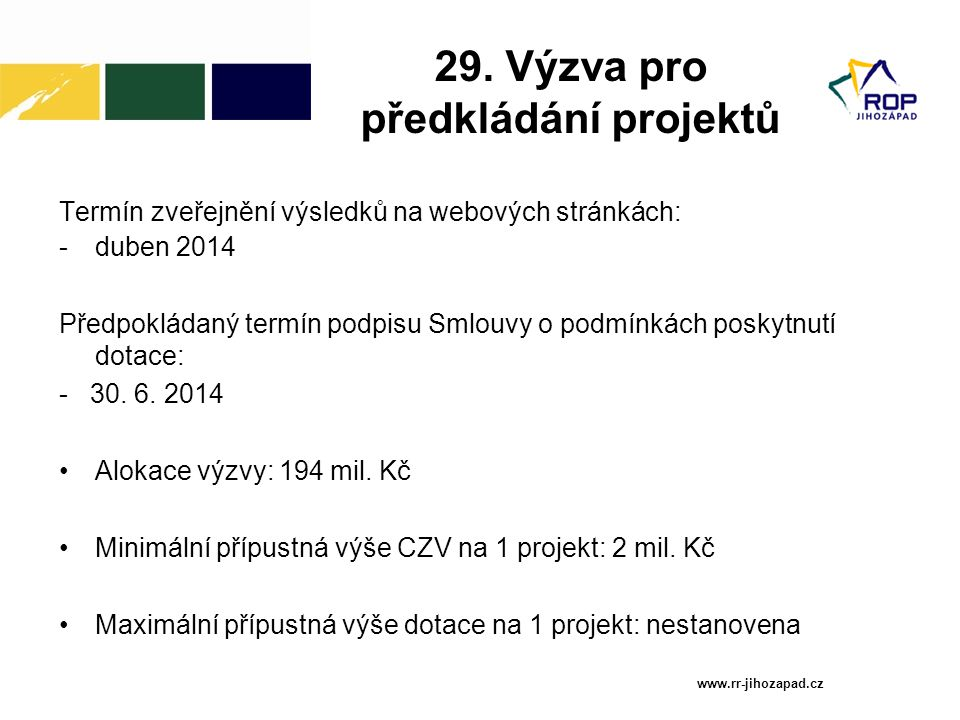 29. Výzva pro předkládání projektů Termín zveřejnění výsledků na webových stránkách: -duben 2014 Předpokládaný termín podpisu Smlouvy o podmínkách pos