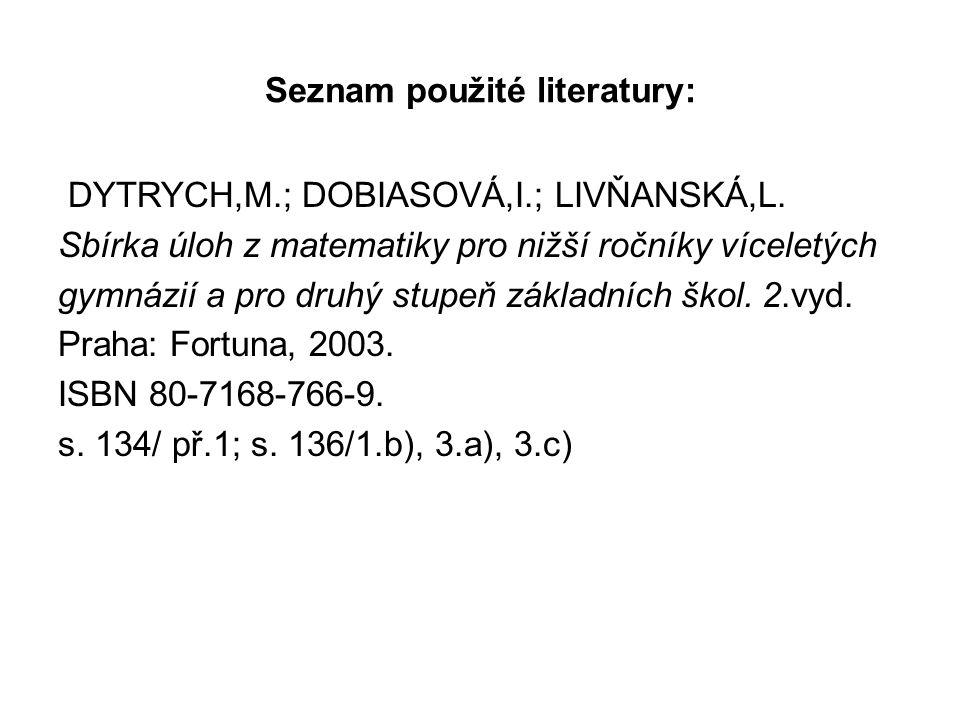 Seznam použité literatury: DYTRYCH,M.; DOBIASOVÁ,I.; LIVŇANSKÁ,L. Sbírka úloh z matematiky pro nižší ročníky víceletých gymnázií a pro druhý stupeň zá