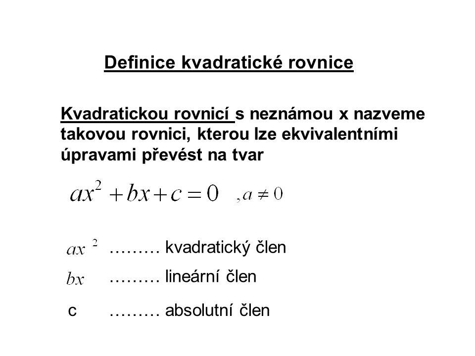 Definice kvadratické rovnice Kvadratickou rovnicí s neznámou x nazveme takovou rovnici, kterou lze ekvivalentními úpravami převést na tvar ……… kvadratický člen ……… lineární člen c……… absolutní člen