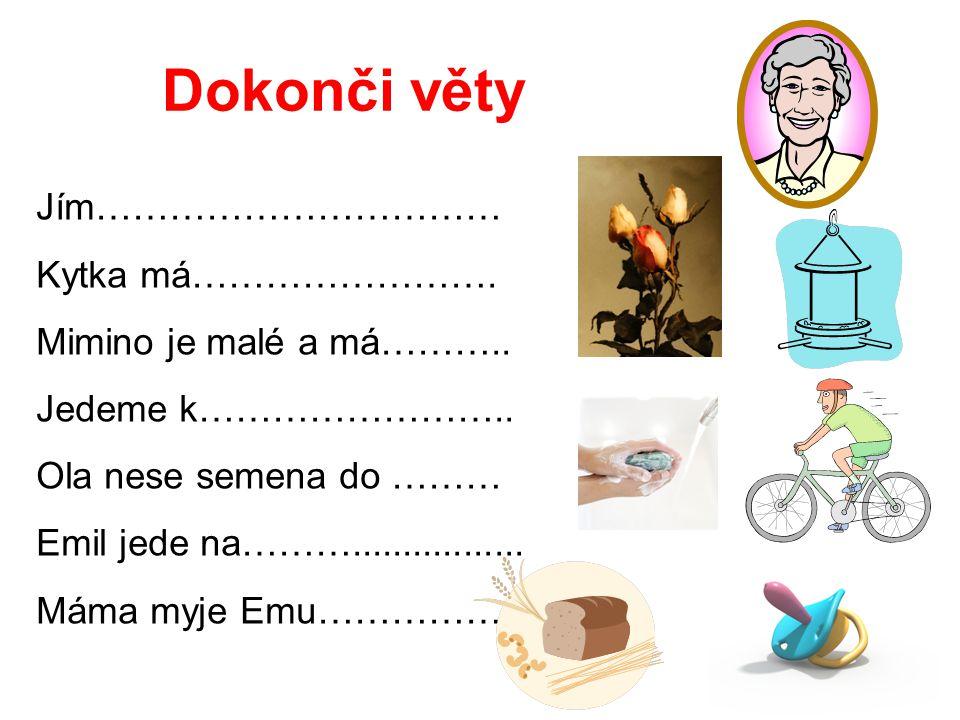 Dokonči věty Jím…………………………… Kytka má……………………. Mimino je malé a má……….. Jedeme k…………………….. Ola nese semena do ……… Emil jede na………................. Máma