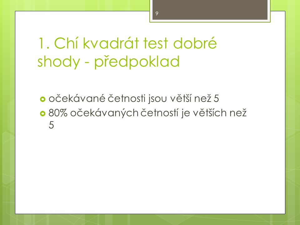 1. Chí kvadrát test dobré shody - předpoklad  očekávané četnosti jsou větší než 5  80% očekávaných četností je větších než 5 9