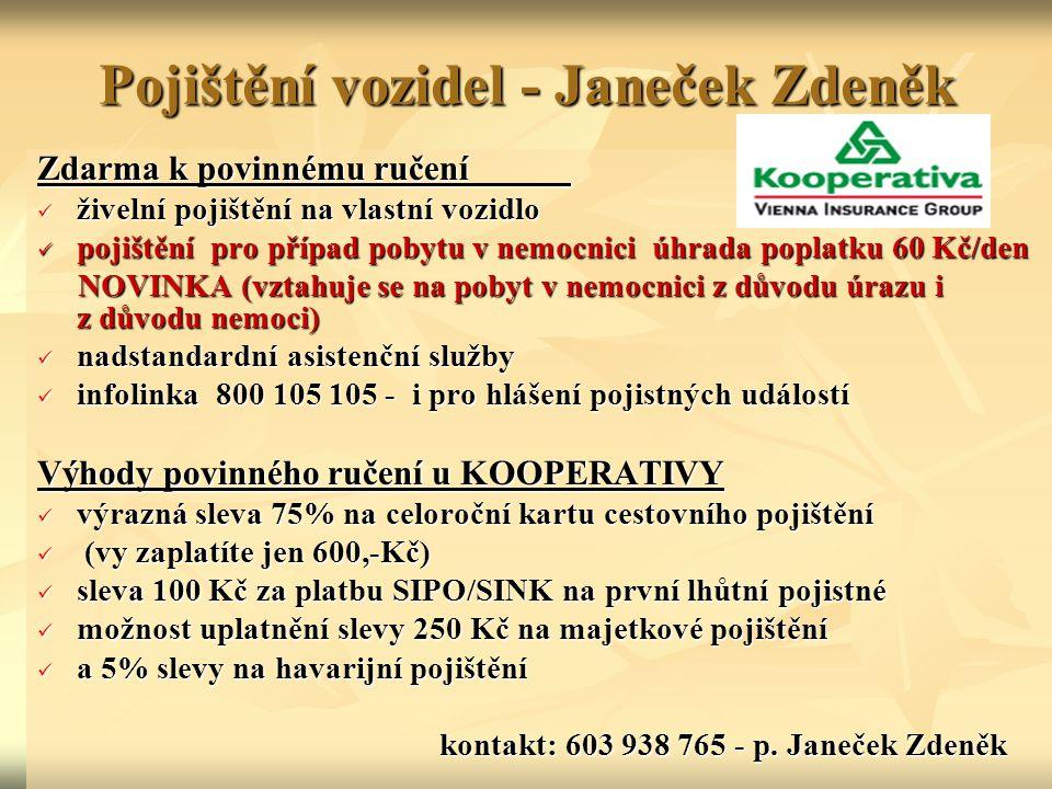 Pojištění vozidel - Janeček Zdeněk Zdarma k povinnému ručení živelní pojištění na vlastní vozidlo živelní pojištění na vlastní vozidlo pojištění pro případ pobytu v nemocnici úhrada poplatku 60 Kč/den pojištění pro případ pobytu v nemocnici úhrada poplatku 60 Kč/den NOVINKA (vztahuje se na pobyt v nemocnici z důvodu úrazu i z důvodu nemoci) NOVINKA (vztahuje se na pobyt v nemocnici z důvodu úrazu i z důvodu nemoci) nadstandardní asistenční služby nadstandardní asistenční služby infolinka 800 105 105 - i pro hlášení pojistných událostí infolinka 800 105 105 - i pro hlášení pojistných událostí Výhody povinného ručení u KOOPERATIVY výrazná sleva 75% na celoroční kartu cestovního pojištění výrazná sleva 75% na celoroční kartu cestovního pojištění (vy zaplatíte jen 600,-Kč) (vy zaplatíte jen 600,-Kč) sleva 100 Kč za platbu SIPO/SINK na první lhůtní pojistné sleva 100 Kč za platbu SIPO/SINK na první lhůtní pojistné možnost uplatnění slevy 250 Kč na majetkové pojištění možnost uplatnění slevy 250 Kč na majetkové pojištění a 5% slevy na havarijní pojištění a 5% slevy na havarijní pojištění kontakt: 603 938 765 - p.