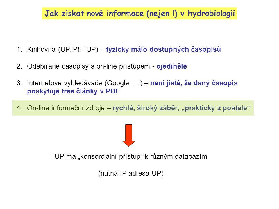 """Jak získat nové informace (nejen !) v hydrobiologii 1.Knihovna (UP, PřF UP) – fyzicky málo dostupných časopisů 2.Odebírané časopisy s on-line přístupem - ojediněle 3.Internetové vyhledávače (Google, …) – není jisté, že daný časopis poskytuje free články v PDF 4.On-line informační zdroje – rychlé, široký záběr, """"prakticky z postele UP má """"konsorciální přístup k různým databázím (nutná IP adresa UP)"""