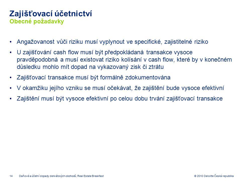 14 © 2010 Deloitte Česká republika Zajišťovací účetnictví Obecné požadavky Angažovanost vůči riziku musí vyplynout ve specifické, zajistitelné riziko