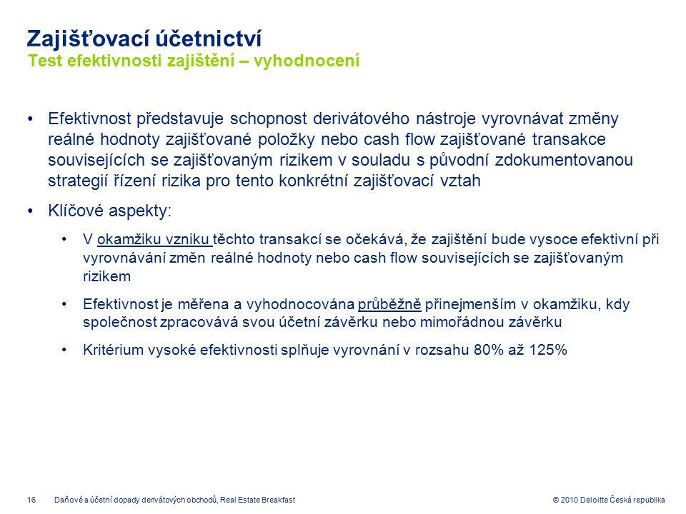 16 © 2010 Deloitte Česká republika Zajišťovací účetnictví Test efektivnosti zajištění – vyhodnocení Efektivnost představuje schopnost derivátového nás