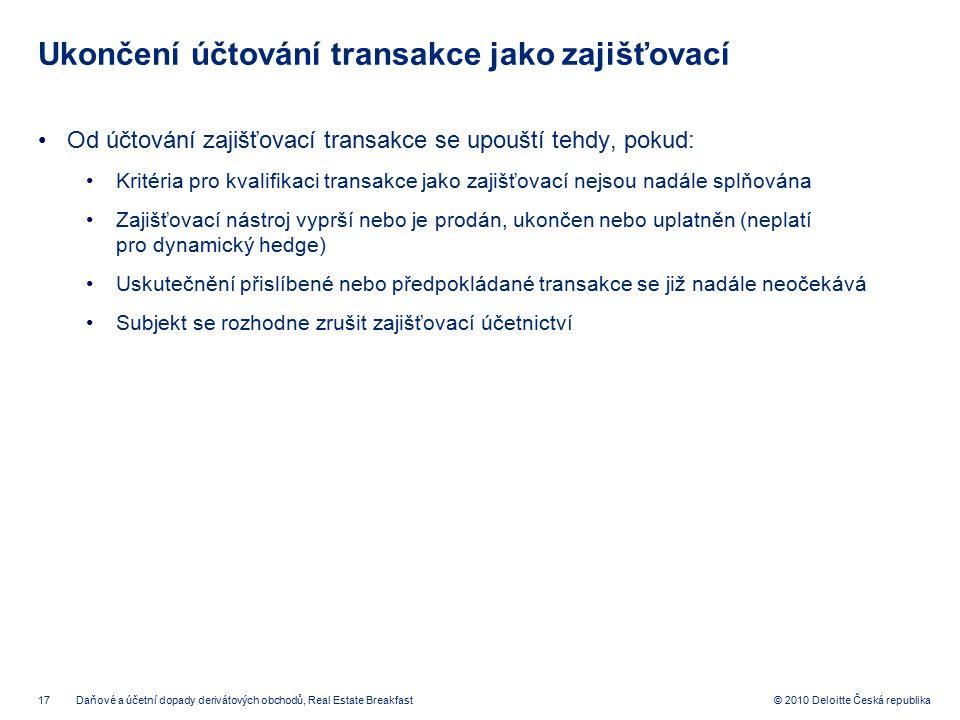 17 © 2010 Deloitte Česká republika Ukončení účtování transakce jako zajišťovací Od účtování zajišťovací transakce se upouští tehdy, pokud: Kritéria pr